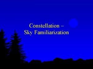 Constellation Sky Familiarization Objectives l Learn sky navigation