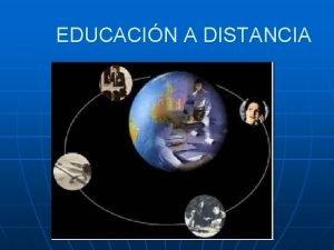EDUCACIN A DISTANCIA a educacin a distancia es