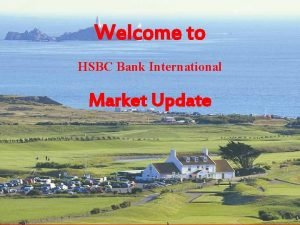 Welcome to HSBC Bank International Market Update A