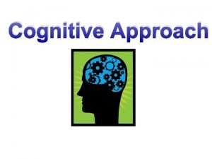 Cognitive Approach The cognitive approach Cognition means knowing