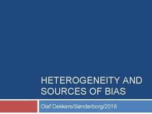 HETEROGENEITY AND SOURCES OF BIAS Olaf DekkersSnderborg2016 Heterogeneity