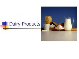 Dairy Products n n Dairy Products include milk