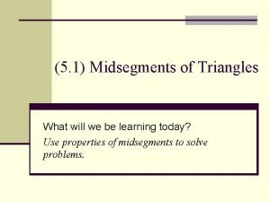 5 1 Midsegments of Triangles What will we