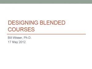 DESIGNING BLENDED COURSES Bill Wisser Ph D 17