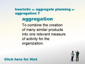 heuristic or aggregate planning aggregation aggregation To combine