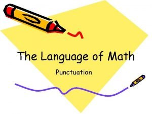 The Language of Math Punctuation Punctuation Punctuation is