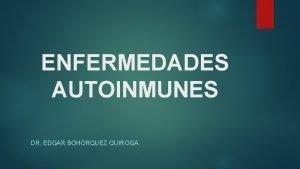 ENFERMEDADES AUTOINMUNES DR EDGAR BOHORQUEZ QUIROGA INTRODUCCION El