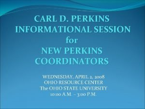 CARL D PERKINS INFORMATIONAL SESSION for NEW PERKINS