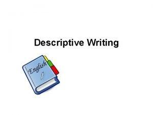 Descriptive Writing Descriptive Writing Dont tell me SHOW
