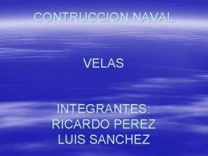 CONTRUCCION NAVAL VELAS INTEGRANTES RICARDO PEREZ LUIS SANCHEZ