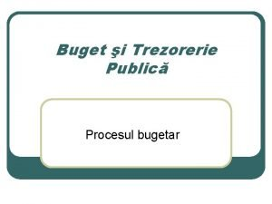 Buget i Trezorerie Public Procesul bugetar Competene i