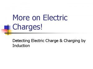 More on Electric Charges Detecting Electric Charge Charging