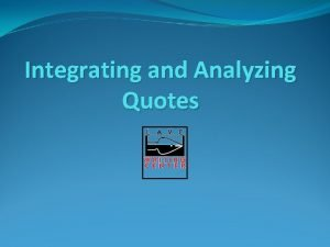 Integrating and Analyzing Quotes Why use quotes in