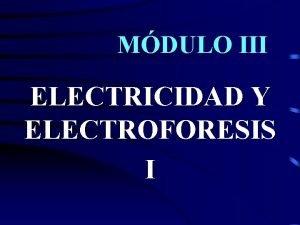 MDULO III ELECTRICIDAD Y ELECTROFORESIS I ELECTRICIDAD Apliquemos