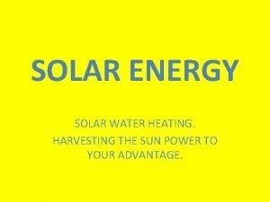 SOLAR ENERGY SOLAR WATER HEATING HARVESTING THE SUN