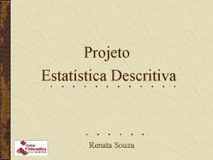 Projeto Estatstica Descritiva Renata Souza Informaes Gerais Objetivo