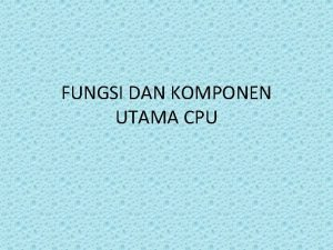 FUNGSI DAN KOMPONEN UTAMA CPU Komponen Utama CPU