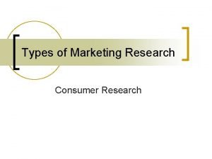 Types of Marketing Research Consumer Research Consumer Research