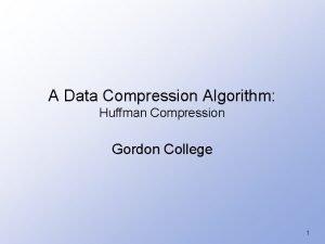 A Data Compression Algorithm Huffman Compression Gordon College