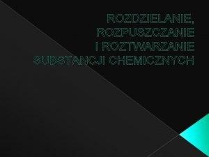 ROZDZIELANIE ROZPUSZCZANIE I ROZTWARZANIE SUBSTANCJI CHEMICZNYCH Co to