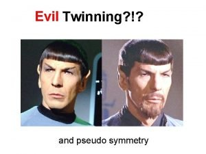 Evil Twinning and pseudo symmetry Definitions Twinning Two