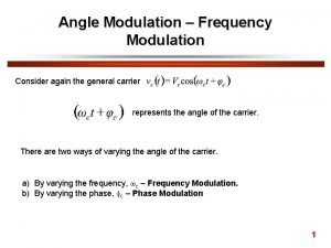 Angle Modulation Frequency Modulation Consider again the general
