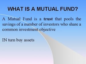WHAT IS A MUTUAL FUND A Mutual Fund