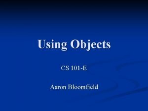 Using Objects CS 101 E Aaron Bloomfield Announcements