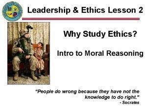 Leadership Ethics Lesson 2 Why Study Ethics Intro