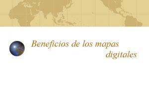 Beneficios de los mapas digitales Beneficios Tiempo Ubicacin