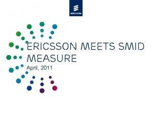 Ericsson meets SMID measure April 2011 Agenda 4