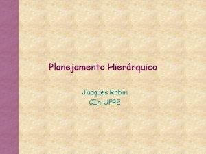 Planejamento Hierrquico Jacques Robin CInUFPE Planejamento de Ordem