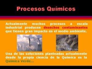 Procesos Qumicos Actualmente muchos procesos a escala industrial
