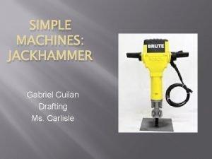 SIMPLE MACHINES JACKHAMMER Gabriel Cuilan Drafting Ms Carlisle