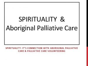 SPIRITUALITY Aboriginal Palliative Care SPIRITUALITY ITS CONNECTION WITH