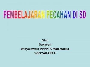 Oleh Sukayati Widyaiswara PPPPTK Matematika YOGYAKARTA Pengertian Pecahan