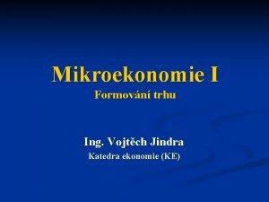 Mikroekonomie I Formovn trhu Ing Vojtch Jindra Katedra