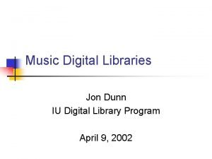 Music Digital Libraries Jon Dunn IU Digital Library
