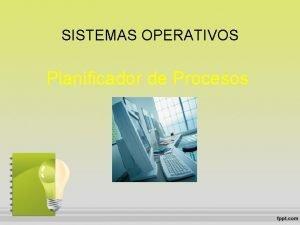 SISTEMAS OPERATIVOS Planificador de Procesos PLANIFICADOR DE PROCESOS