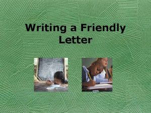 Writing a Friendly Letter Objective Today you will