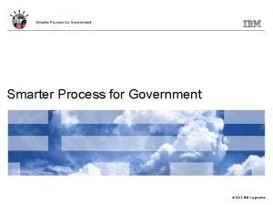 Smarter Process for Government 2013 IBM Corporation Smarter