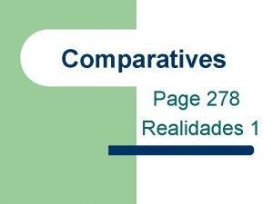 Comparatives Page 278 Realidades 1 Comparatives l You