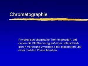 Chromatographie Physikalischchemische Trennmethoden bei denen die Stofftrennung auf