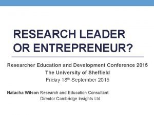 RESEARCH LEADER OR ENTREPRENEUR Researcher Education and Development
