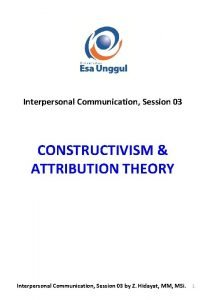 Interpersonal Communication Session 03 CONSTRUCTIVISM ATTRIBUTION THEORY Interpersonal