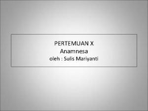 PERTEMUAN X Anamnesa oleh Sulis Mariyanti PENGERTIAN q