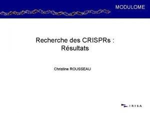 MODULOME Recherche des CRISPRs Rsultats Christine ROUSSEAU Recherche