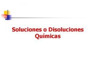 Soluciones o Disoluciones Qumicas Soluciones Qumicas n Son