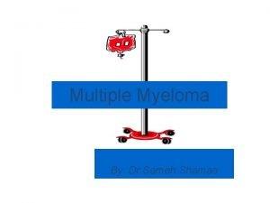 Multiple Myeloma By Dr Sameh Shamaa Multiple Myeloma