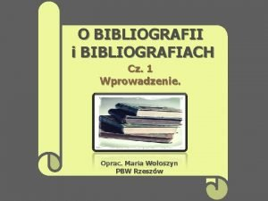 O BIBLIOGRAFII i BIBLIOGRAFIACH Cz 1 Wprowadzenie Oprac